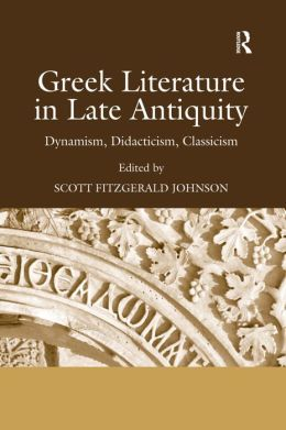 Greek Literature in Late Antiquity: Dynamism Didacticism Classicism