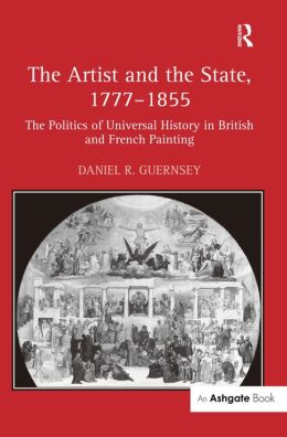 The Artist and the State, 1777-1855: The Politics of Progress and Decline from James Barry to Gustave Courbet 1777-1855