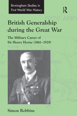 British Generalship During the Great War: The Military Career of Sir Henry Horne, 1861-1929