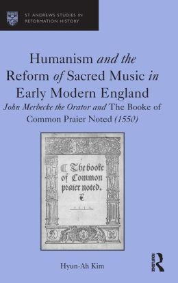 Humanism and the Reform of Sacred Music in Early Modern England: John Merbecke the Orator and the Booke of Common Praier Noted (1550)