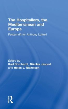 The Hospitallers the Mediterranean and Europe: Festschrift for Anthony Luttrell