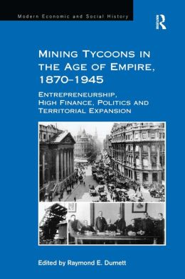 Mining Tycoons in the Age of Empire, 1870-1945: Entrepreneurship, High Finance, Politics and Territorial Expansion