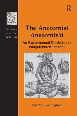 The Anatomist Anatomis'd-An Experimental Discipline in Enlightenment Europe