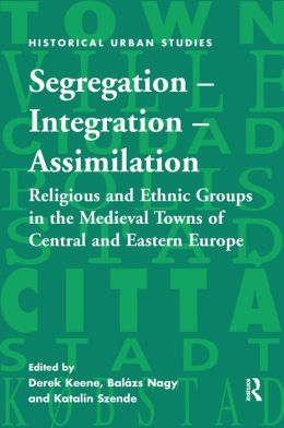 Segregation - Integration - Assimilation-Religious and Ethnic Groups in the Medieval Towns of Central and Eastern Europe