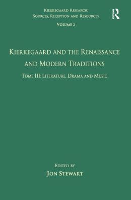 Volume 5, Tome III: Kierkegaard and the Renaissance and Modern Traditions - Literature, Drama and Music