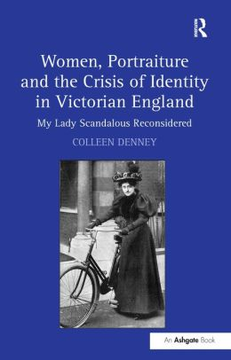 Women, Portraiture and the Crisis of Identity in Victorian England-My Lady Scandalous Reconsidered