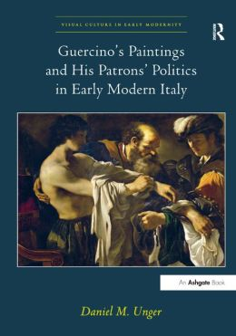 Guercino's Piantings and His Patrons' Politics in Early Modern Italy (Visual Culture in Early Modernity Series)