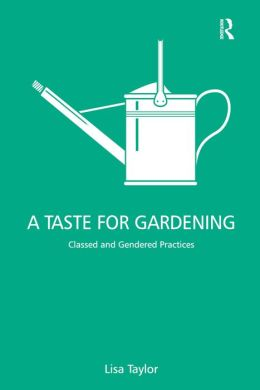 A Taste for Gardening: Classed and Gendered Practices
