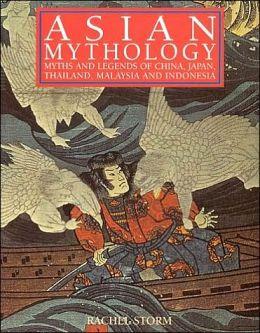 Asian Mythology: Myths and Legends of China, Japan, Thailand, Malaysia and Indonesia