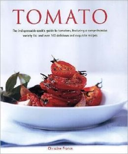 Tomato: The Indispensible Guide to Tomatoes, from Cooking and Growing to a Comprehensive Variety Guide, Plus over 160 Deliciou