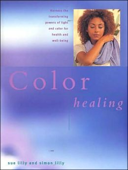 Color Healing: The Transforming and Healing Power of Color Therapy