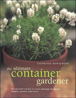 Ultimate Container Gardener: All You Need to Know to Create Plantings for Spring, Summer, Fall, Winter