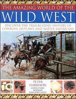 Amazing World of the Wild West: Discover the Trailblazing History of Cowboys, Outlaws and Native Americans