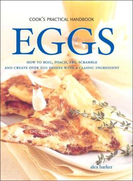 Eggs: How to Boil, Poach, Fry, Scramble and Create over 200 Dishes with a Classic Ingredient