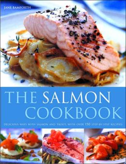 Salmon Cooking: Delicious Ways with Salmon and Trout, with over 150 Step-by-Step Recipes
