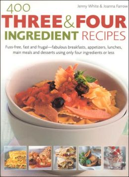 400 Three & Four Ingredient Recipes: Fuss-Free, Fast and Frugal - Fabulous Breakfasts, Appetizers, Lunches, Main Meals and Desserts Using Only Four Ingredients or Less