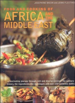 Food and Cooking of Africa and Middle East: A Fascinating Journey Through These Rich and Diverse Cuisines: The Culinary History; Ingredients; the Techniques and over 150 Authentic Dishes