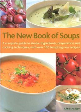 The New Book of Soups: A Complete Guide to Stocks, Ingredients, Preparation and Cooking Techniques, with over 150 Tempting New Recipes