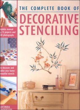 Complete Book of Decorative Stencilling: How to Decorate and Personalize Your Home with Beautiful Stencils Featuring over 50 Step-by-Step Projects and 600 Photographs