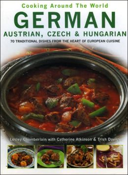 German, Austrian, Czech and Hungarian: 70 Traditional Dishes from the Heart of European Cuisine