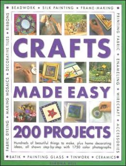 Crafts Made Easy: 200 Projects: Hundreds of Beautiful Things to Make, Plus Home Decorating Ideas, All Shown Step-by-Step with over 1750 Colour Photographs