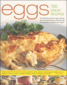 Eggs 150 Great Recipes: The Definitive Guide to Egg Cooking, with over 800 Stunning Step-by-Step Photographs to Instruct and Inspire