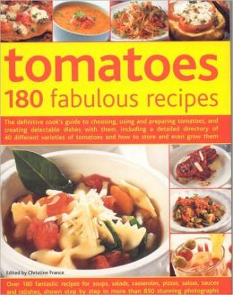 Tomatoes--160 Fabulous Recipes: The Definitive Cook's Guide To Selecting, Using, Preparing Tomatoes And Creating Delectable Dishes With Them, Including A Detailed Guide To Over 40 Different Varieties Of Tomatoes And How To Select, Store And Even Grow
