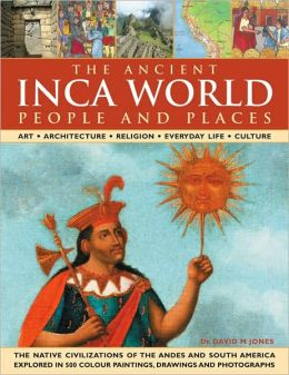 The Inca World: Ancient People & Places: Art, architecture, religion, everyday life and culture: the native civilizations of the Andes & South America explored in 500 color paintings, drawings and photographs