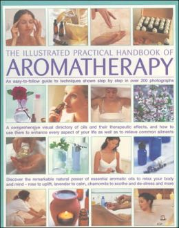 Illustrated Practical Handbook of Aromatherapy: The Power Of Essential Aromatic Oils To Relax Your Body And Mind And Relieve Common Ailments