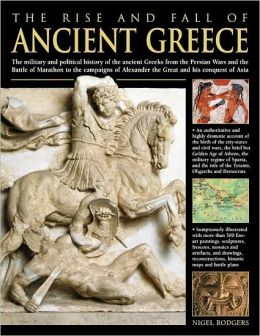 The Rise and Fall of Ancient Greece: The Military And Political History Of The Ancient Greeks From The Fall Of Troy, The Persian Wars And The Battle Of Marathon To The Campaigns Of Alexander The Great And His Conquest Of Asia