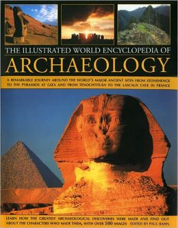 Illustrated World Encyclopedia of Archaeology: A Remarkable Journey Round The World's Major Ancient Sites From The Pyramids Of Giza To Easter Island And From Mexico's Tenochtitlan To The Lascaux Caves In Southern France