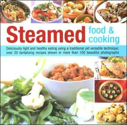 Steamed Food & Cooking: Deliciously Light And Healthy Eating Using A Traditional Yet Versatile Technique: 20 Savoury And Sweet Recipes Shown In Over 70 Beautiful Photographs