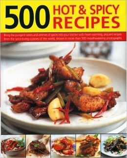 500 Hot and Spicy Recipes: Bring the sizzling flavors and aromas of chillies and spice into your kitchen with fiery recipes from the heat-loving cuisines of the world, shown in 500 mouth-watering color photographs