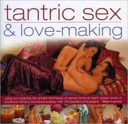 Tantric Sex and Lovemaking: Using and adapting the ancient techniques of sacred tantra to reach greater levels of emotional intimacy and sexual ecstasy with 120 beautiful photographs