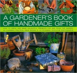 Gardener's Book of Handmade Gifts: How to grow and make delightful presents for and from the garden: 20 charming practical ideas shown in 120 stunning and evocative photographs