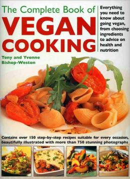 The Complete Book of Vegan Cooking: Everything you need to know about going vegan, from Choosing Ingredients to Advice on Health and Nutrition