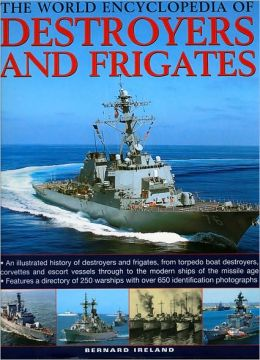 The World Encyclopedia of Destroyers and Frigates: An illustrated history of destroyers and frigates, from torpedo boat destroyers, corvettes and escort vessels through to the modern ships of the missile age.