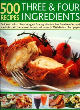 500 Recipes Three and Four Ingredients: Delicious, no-fuss dishes using just four ingredients or less, from breakfasts and snacks to main courses and desserts, all shown in 500 fabulous photographs