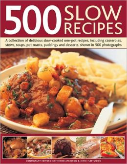 500 Slow Recipes: A collection of delicious slow-cooked and one-pot recipes, including casseroles, stews, soups, pot roasts, puddings and desserts, shown in 500 photographs