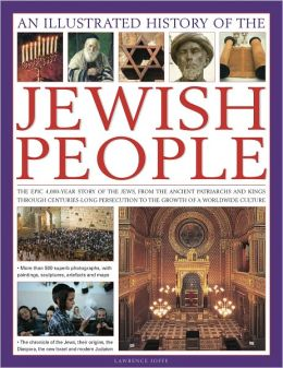 An Illustrated History of the Jewish People: The epic 4,000-year story of the Jews, from the ancient patriarchs and kings through centuries-long persecution to the growth of a worldwide culture