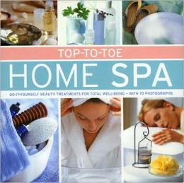 Top-to-Toe Home Spa: Do-it-yourself beauty treatments for total well-being - with 70 photographs Stephanie Donaldson