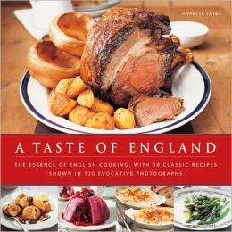 Taste of England: The Essence of English Cooking, with 30 Classic Recipes Shown in 120 Evocative Photographs