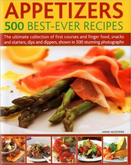 Appetizers: 500 Best-Ever Recipes: The Ultimate Collection of Finger Food and First Courses, Dips and Dippers, Snacks and Starters, Shown in 500 Stunning Photographs