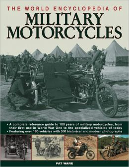The World Encyclopedia of Military Motorcycles: A complete reference guide to 100 years of military motorcycles, from their first use in World War I to the specialized vehicles of today, featuring over 160 vehicles with 550 historical and modern photograp