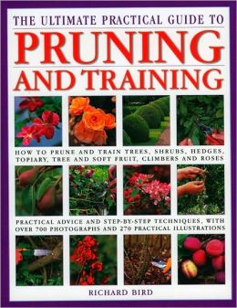 The Ultimate Practical Guide to Pruning and Training: How to Prune and Train Trees, Shrubs, Hedges, Topiary, Tree and Soft Fruit, Climbers and Roses