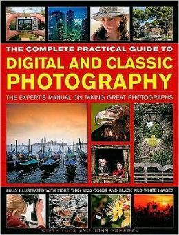 The Complete Practical Guide to Digital and Classic Photography: The Experts Manual on Taking Great Photographs