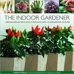 The Indoor Gardener: Creative designs for plants in the home, with 125 inspirational pictures