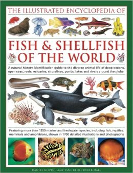 The Illustrated Encyclopedia of Fish & Shellfish of the World: A natural history identification guide to the diverse animal life of deep oceans, open seas, reefs, estuaries, shorelines, ponds, lakes and rivers around the globe with 1700 illustrations, map