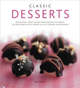 Classic Desserts: Sensational Sweet Recipes From Around the World: 140 Delectable Dishes Shown in 250 Stunning Photographs