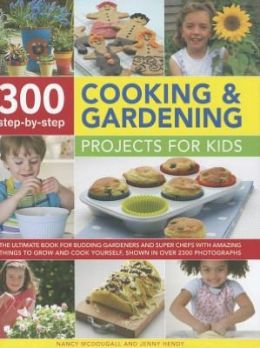 300 Step-by-Step Cooking and Gardening Projects for Kids: The ultimate book for budding gardeners and super chefs with amazing things to grow and cook yourself, shown in over 2300 photographs